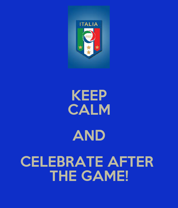KEEP CALM AND CELEBRATE AFTER  THE GAME!