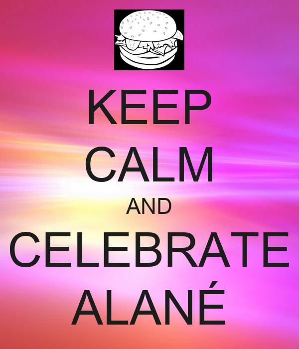 KEEP CALM AND CELEBRATE ALANÉ