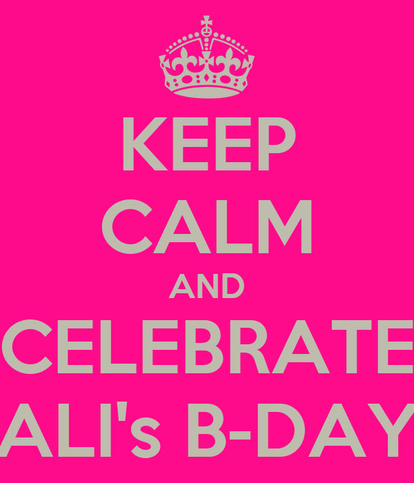 KEEP CALM AND CELEBRATE ALI's B-DAY