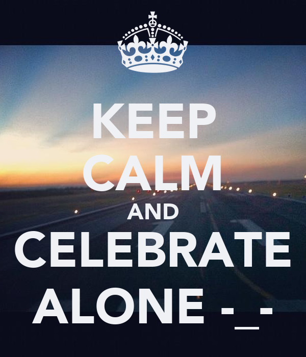 KEEP CALM AND CELEBRATE ALONE -_-