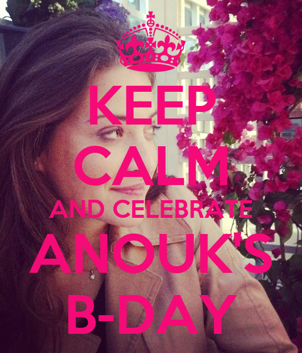 KEEP CALM AND CELEBRATE ANOUK'S B-DAY