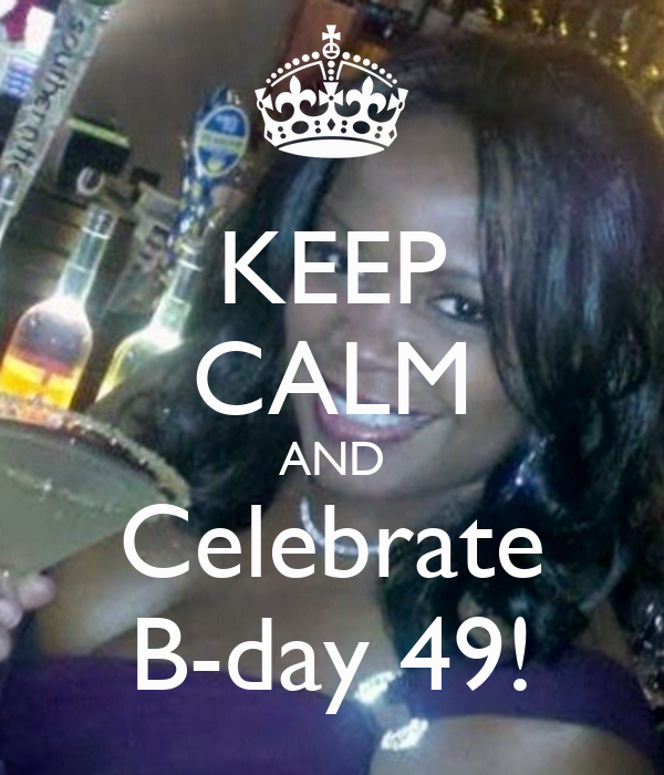 KEEP CALM AND Celebrate B-day 49!