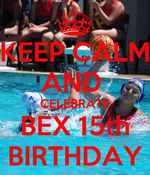 KEEP CALM AND  CELEBRATE BEX 15th BIRTHDAY