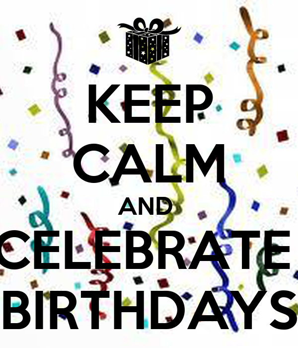 KEEP CALM AND  CELEBRATE  BIRTHDAYS