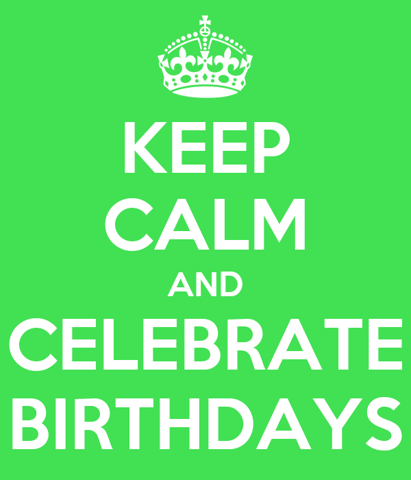 KEEP CALM AND CELEBRATE BIRTHDAYS