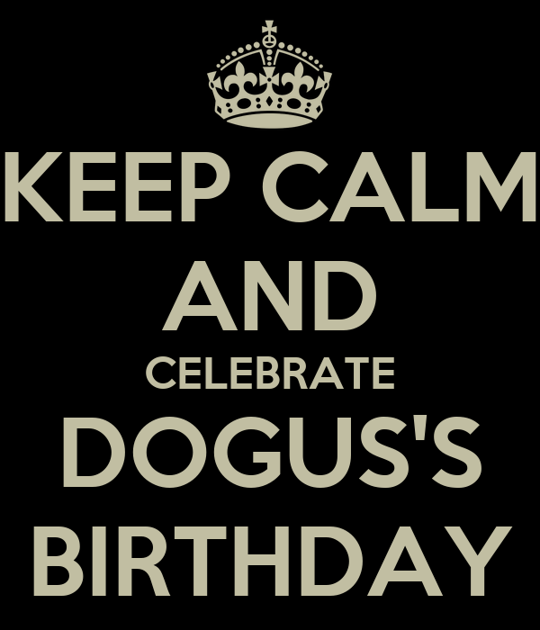 KEEP CALM AND CELEBRATE DOGUS'S BIRTHDAY