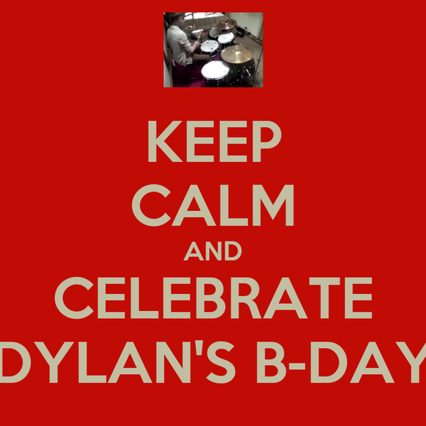 KEEP CALM AND CELEBRATE DYLAN'S B-DAY