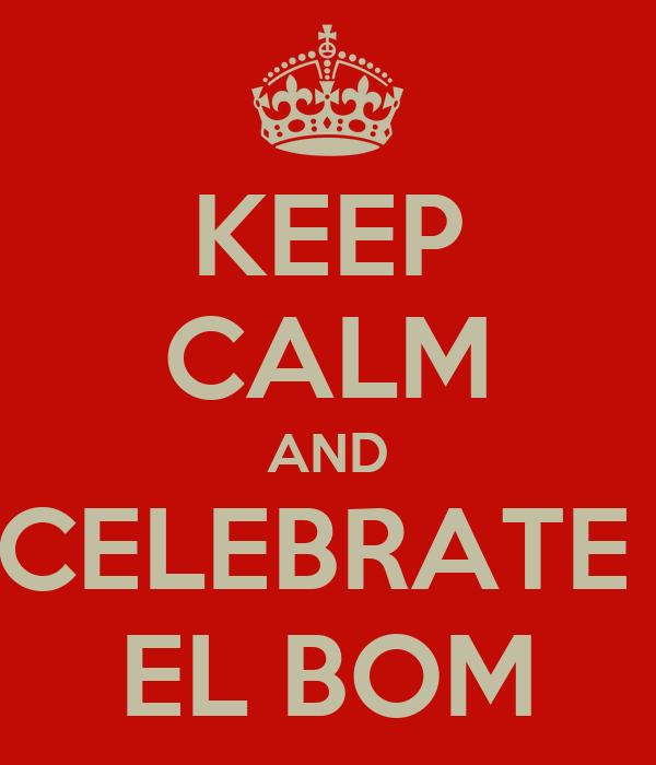 KEEP CALM AND CELEBRATE  EL BOM