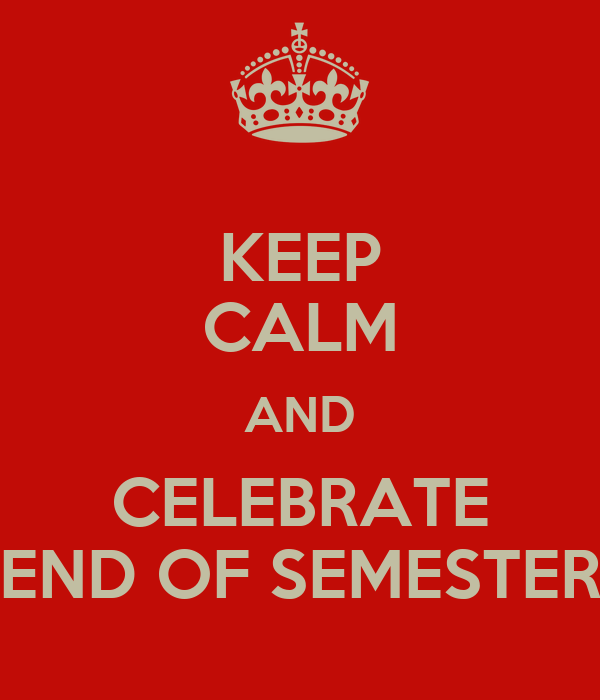 KEEP CALM AND CELEBRATE END OF SEMESTER
