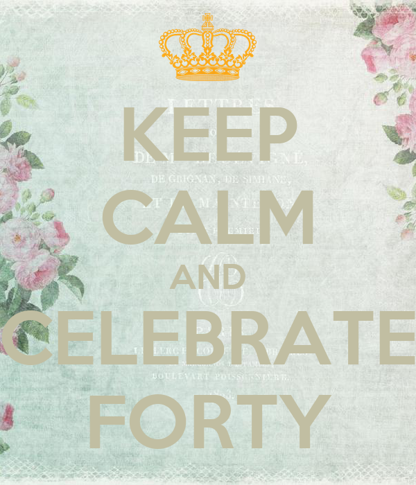 KEEP CALM AND CELEBRATE FORTY