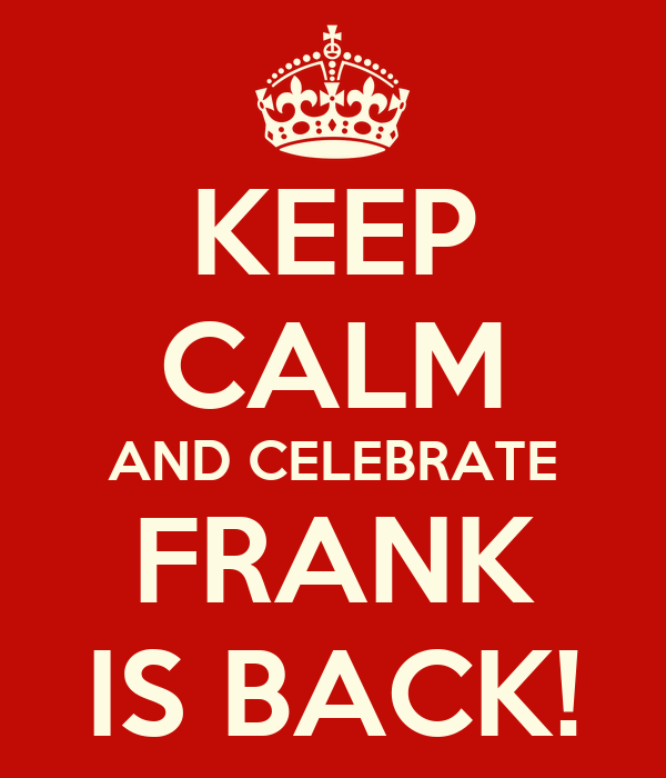 KEEP CALM AND CELEBRATE FRANK IS BACK!