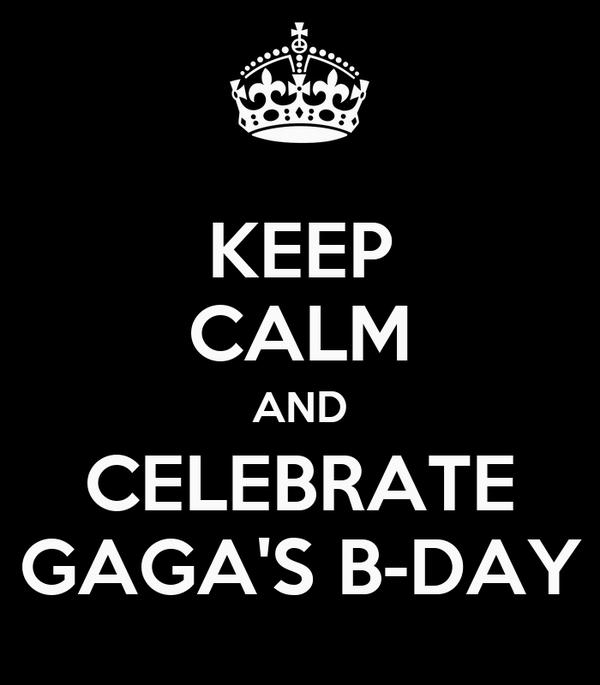 KEEP CALM AND CELEBRATE GAGA'S B-DAY