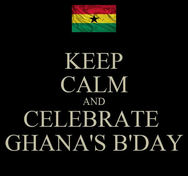 KEEP CALM AND CELEBRATE  GHANA'S B'DAY
