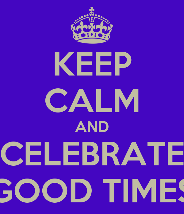 KEEP CALM AND CELEBRATE GOOD TIMES