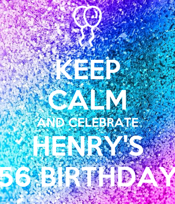 KEEP CALM AND CELEBRATE HENRY'S 56 BIRTHDAY