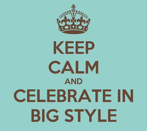 KEEP CALM AND CELEBRATE IN BIG STYLE