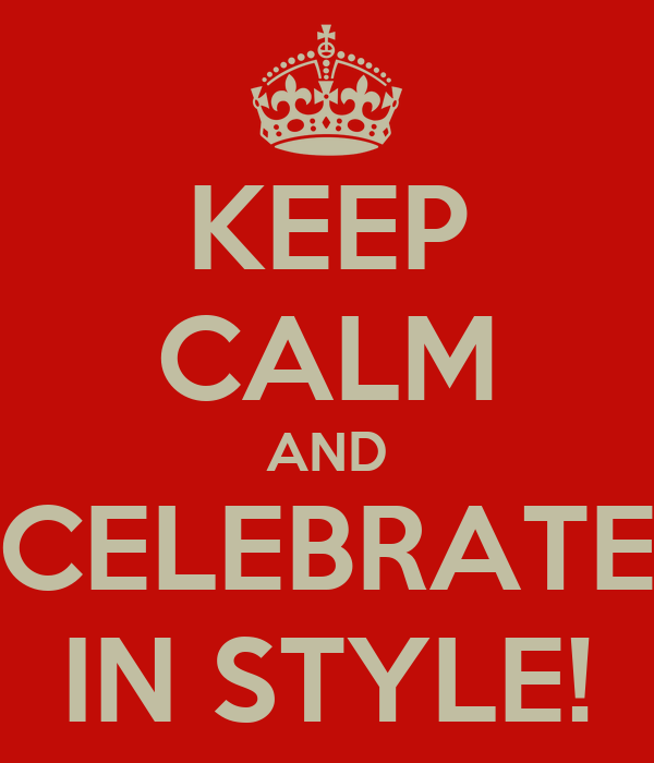 KEEP CALM AND CELEBRATE IN STYLE!