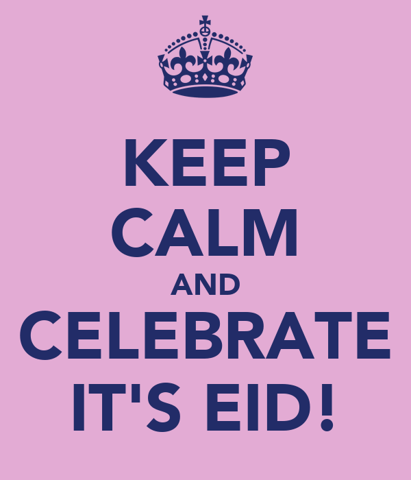 KEEP CALM AND CELEBRATE IT'S EID!