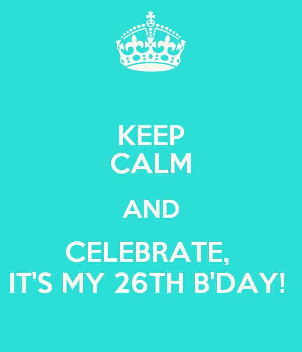 KEEP CALM AND CELEBRATE,  IT'S MY 26TH B'DAY!