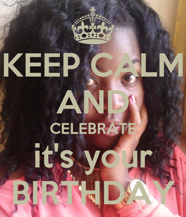 KEEP CALM AND CELEBRATE it's your BIRTHDAY