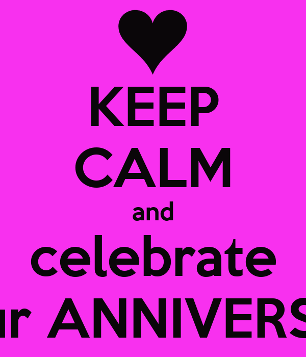 KEEP CALM and celebrate its our ANNIVERSARY