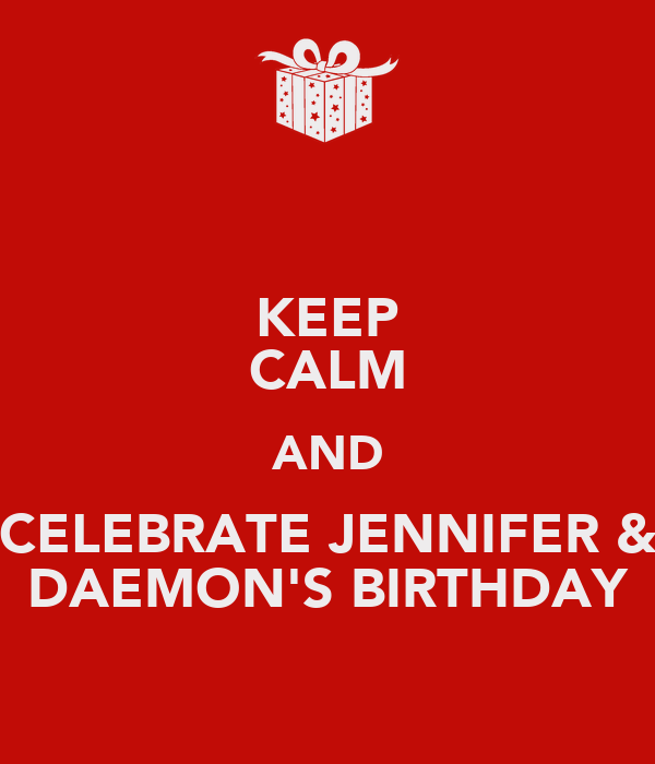 KEEP CALM AND CELEBRATE JENNIFER & DAEMON'S BIRTHDAY
