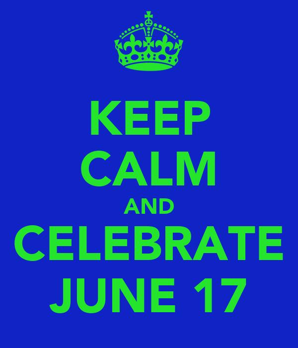 KEEP CALM AND CELEBRATE JUNE 17