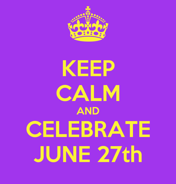 KEEP CALM AND CELEBRATE JUNE 27th