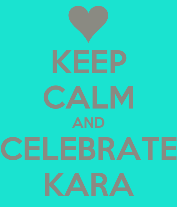 KEEP CALM AND CELEBRATE KARA