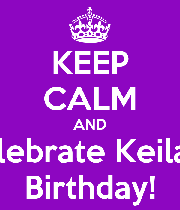 KEEP CALM AND Celebrate Keilaa's Birthday!