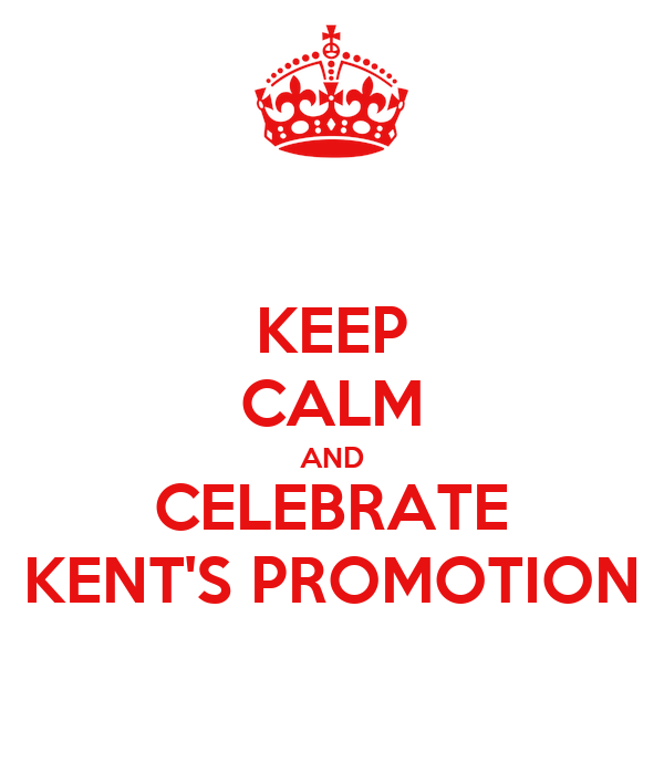 KEEP CALM AND CELEBRATE KENT'S PROMOTION