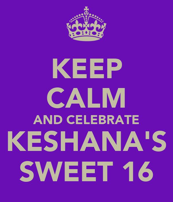 KEEP CALM AND CELEBRATE KESHANA'S SWEET 16