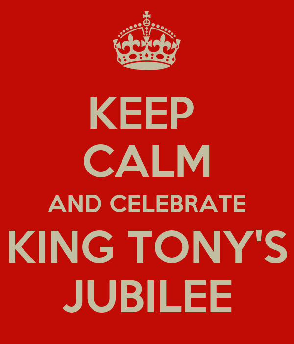 KEEP  CALM AND CELEBRATE KING TONY'S JUBILEE