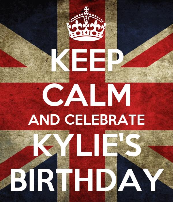 KEEP CALM AND CELEBRATE KYLIE'S BIRTHDAY