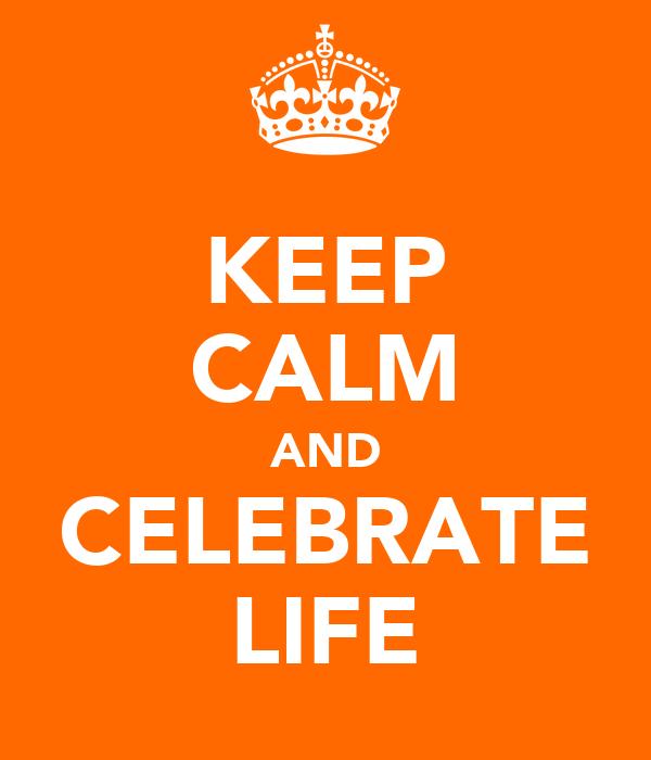KEEP CALM AND CELEBRATE LIFE