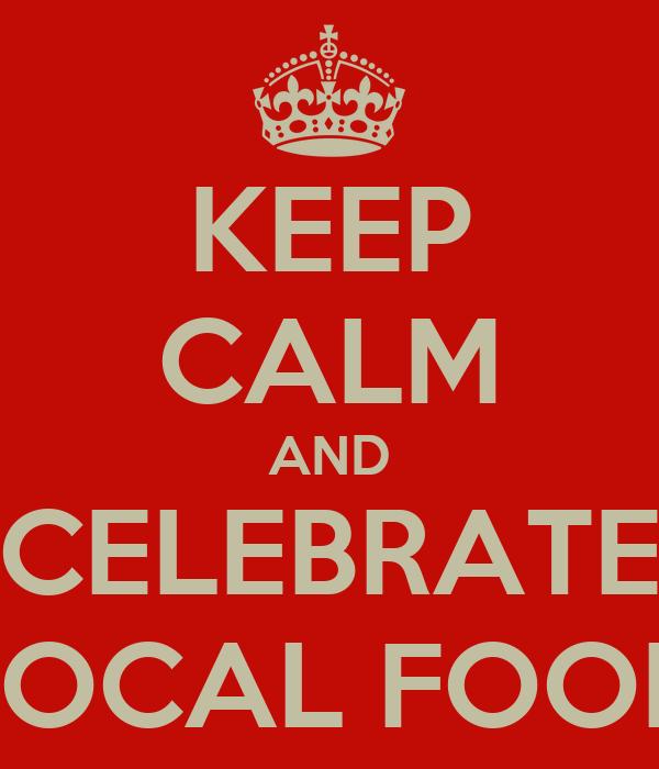KEEP CALM AND CELEBRATE LOCAL FOOD