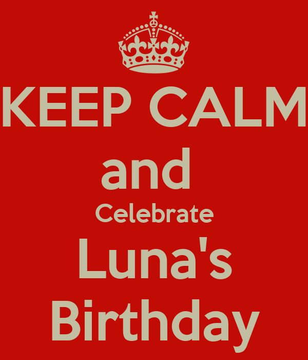 KEEP CALM and  Celebrate Luna's Birthday