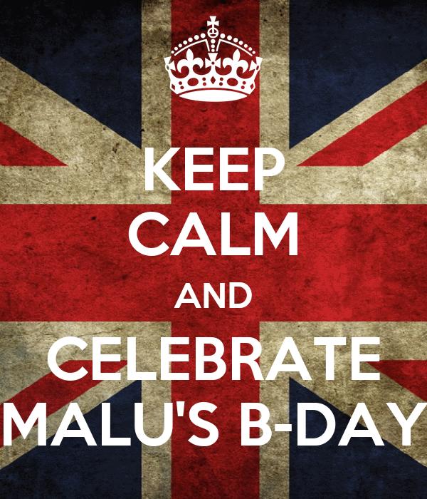 KEEP CALM AND CELEBRATE MALU'S B-DAY