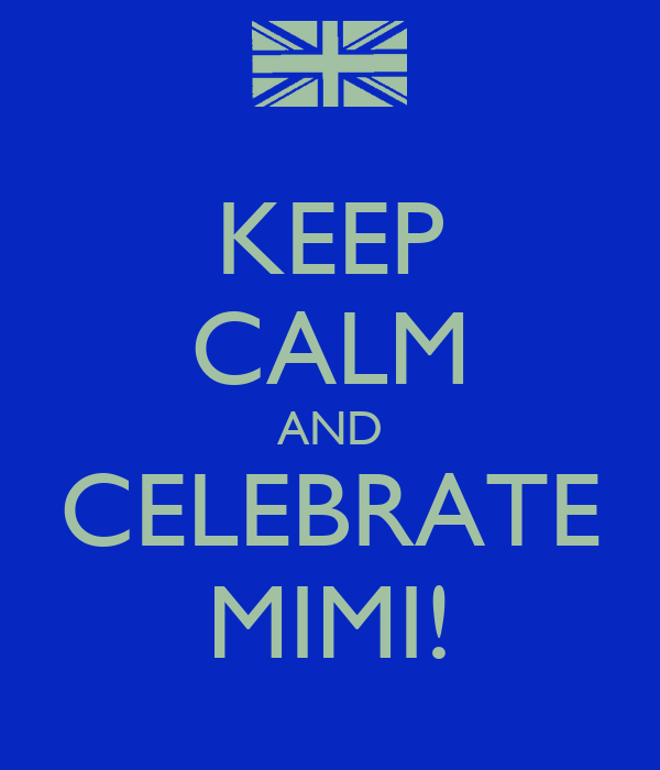 KEEP CALM AND CELEBRATE MIMI!