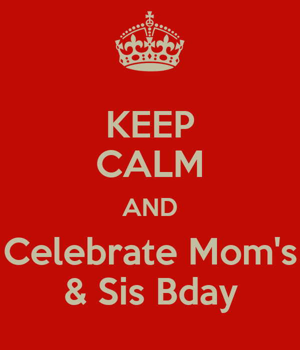 KEEP CALM AND Celebrate Mom's & Sis Bday