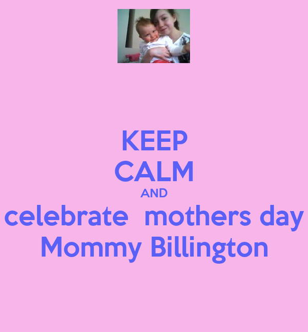 KEEP CALM AND celebrate  mothers day Mommy Billington