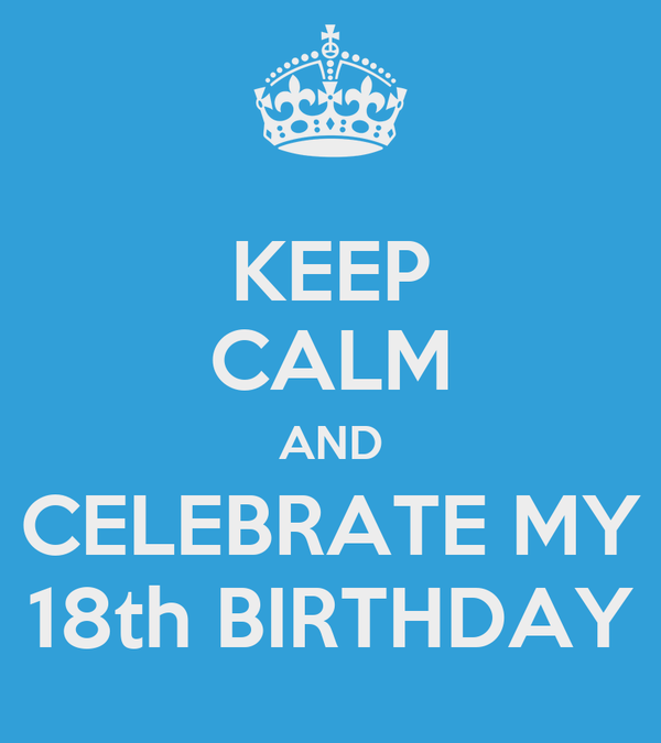 KEEP CALM AND CELEBRATE MY 18th BIRTHDAY
