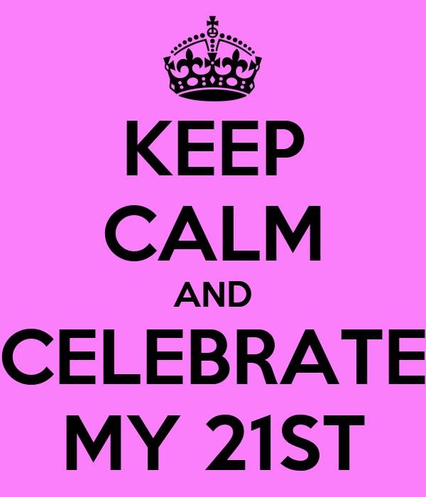 KEEP CALM AND CELEBRATE MY 21ST