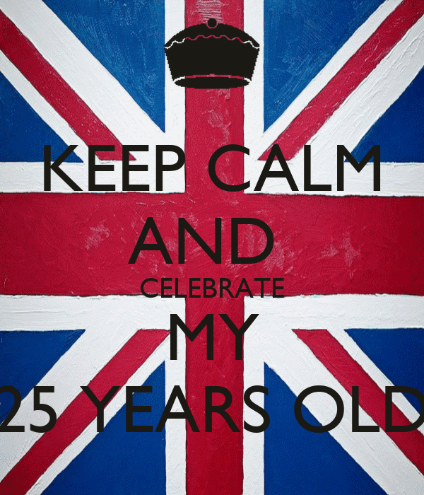 KEEP CALM AND  CELEBRATE MY 25 YEARS OLD