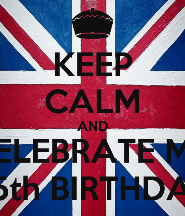KEEP CALM AND CELEBRATE MY 25th BIRTHDAY