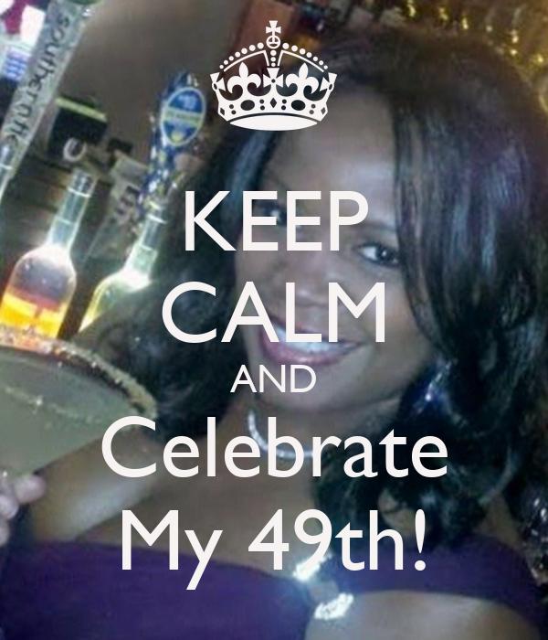 KEEP CALM AND Celebrate My 49th!