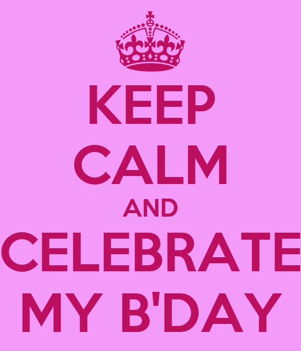 KEEP CALM AND CELEBRATE MY B'DAY