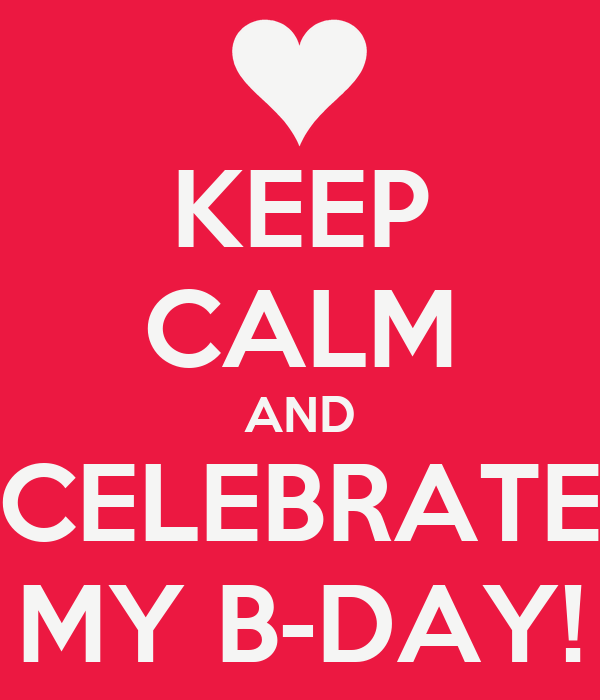 KEEP CALM AND CELEBRATE MY B-DAY!