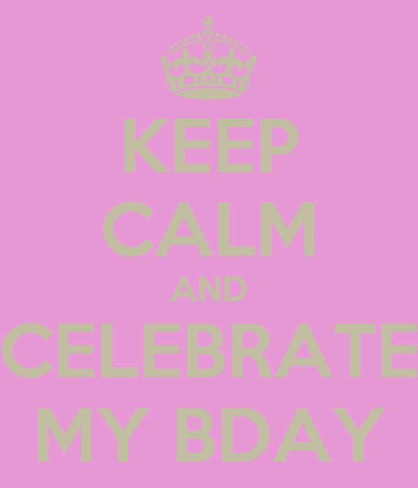 KEEP CALM AND CELEBRATE MY BDAY