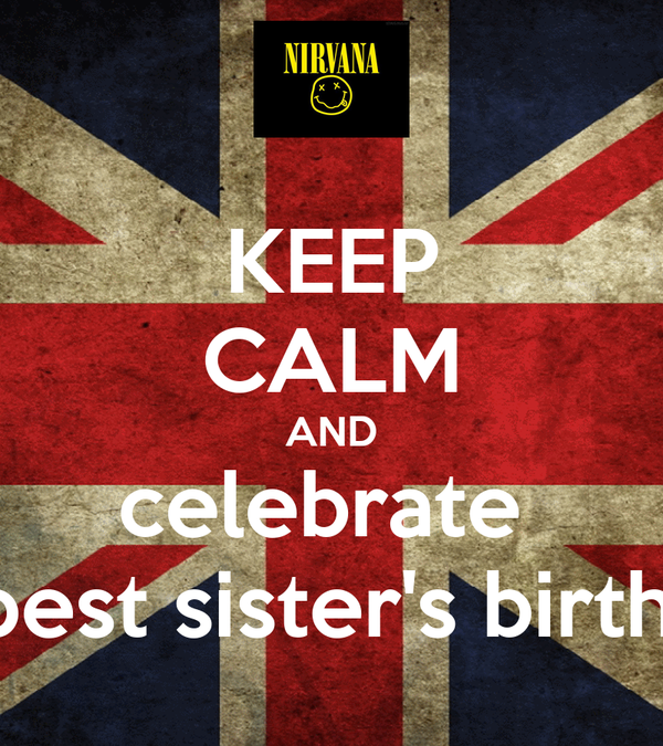 KEEP CALM AND celebrate  my best sister's birthday!